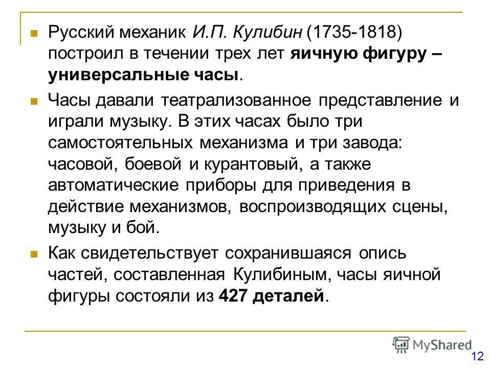 Русский механик И.П. Кулибин (1735-1818) построил в течении трех лет яичную фигуру – универсальные часы. Часы давали театрализованное представление и играли музыку. В этих часах было три самостоятельных механизма и три завода: часовой, боевой и куран