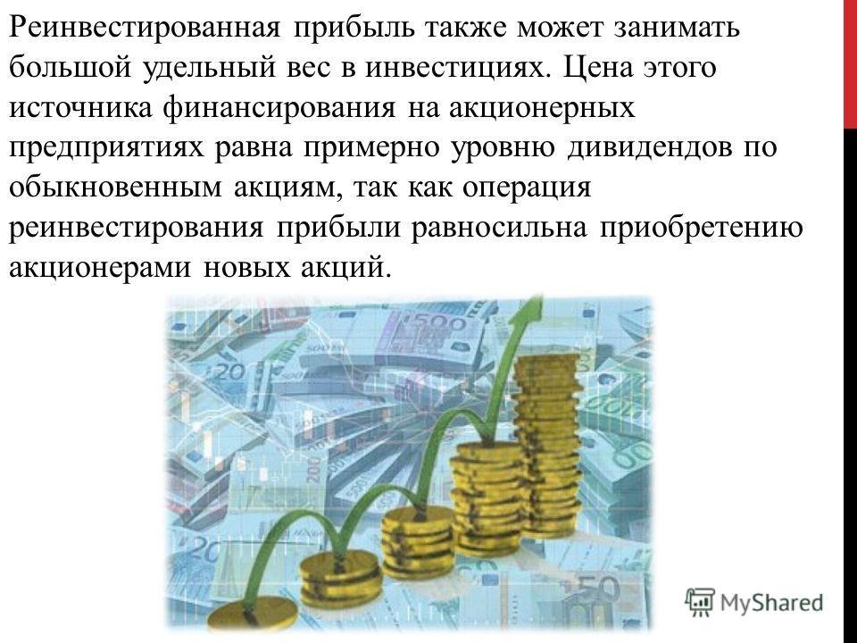 Реинвестированная прибыль также может занимать большой удельный вес в инвестициях. Цена этого источника финансирования на акционерных предприятиях равна примерно уровню дивидендов по обыкновенным акциям, так как операция реинвестирования прибыли равн