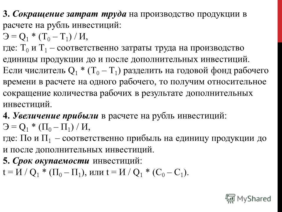 3. Сокращение затрат труда на производство продукции в расчете на рубль инвестиций: Э = Q 1 * (Т 0 – Т 1 ) / И, где: Т 0 и Т 1 – соответственно затраты труда на производство единицы продукции до и после дополнительных инвестиций. Если числитель Q 1 *