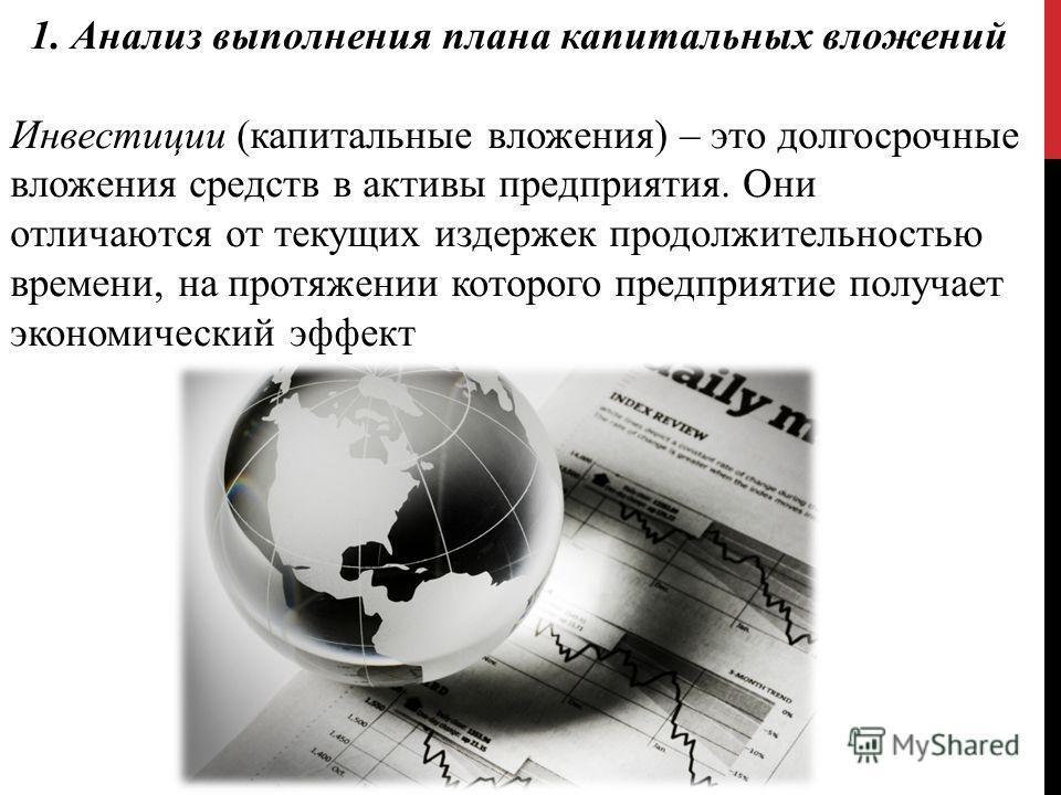 1. Анализ выполнения плана капитальных вложений Инвестиции (капитальные вложения) – это долгосрочные вложения средств в активы предприятия. Они отличаются от текущих издержек продолжительностью времени, на протяжении которого предприятие получает эко