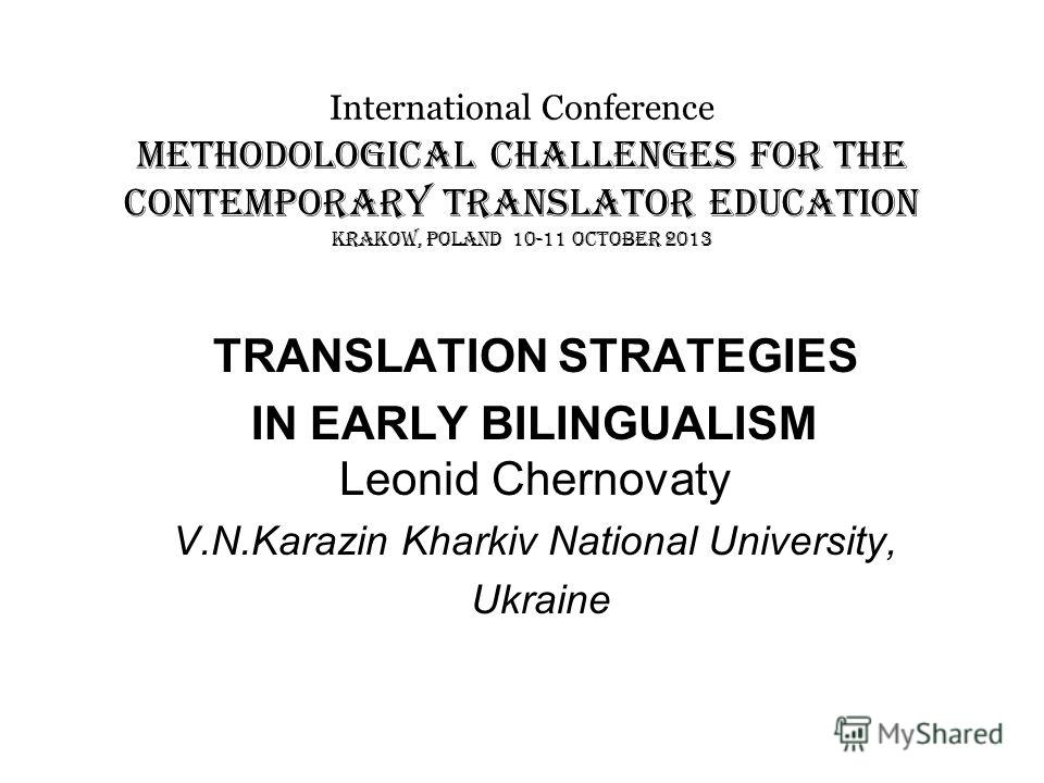 International Conference METHODOLOGICAL CHALLENGES FOR THE CONTEMPORARY TRANSLATOR EDUCATION KRAKOW, POLAND 10-11 OCTOBER 2013 TRANSLATION STRATEGIES IN EARLY BILINGUALISM Leonid Chernovaty V.N.Karazin Kharkiv National University, Ukraine