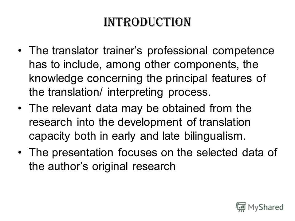 INTRODUCTION The translator trainers professional competence has to include, among other components, the knowledge concerning the principal features of the translation/ interpreting process. The relevant data may be obtained from the research into th