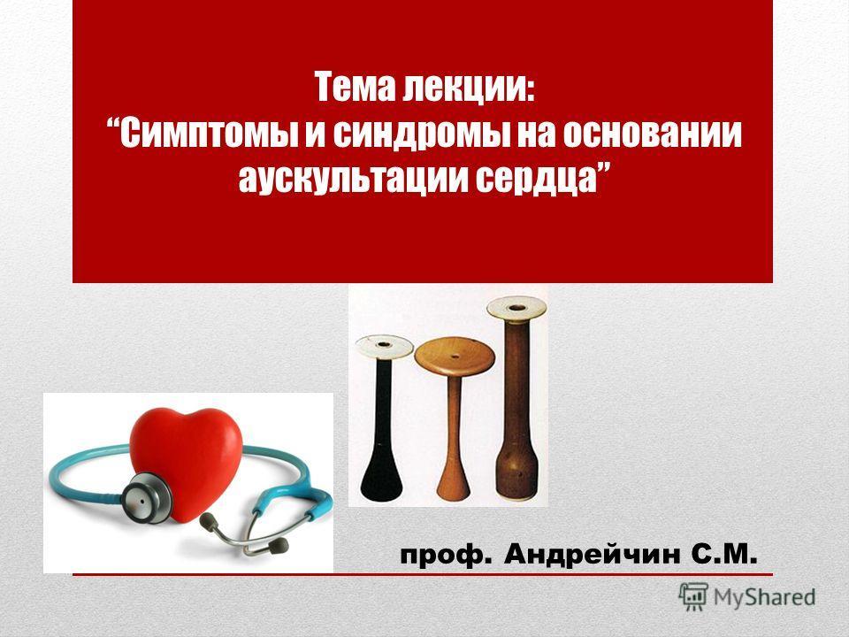 Тема лекции:Симптомы и синдромы на основании аускультации сердца проф. Андрейчин С.М.