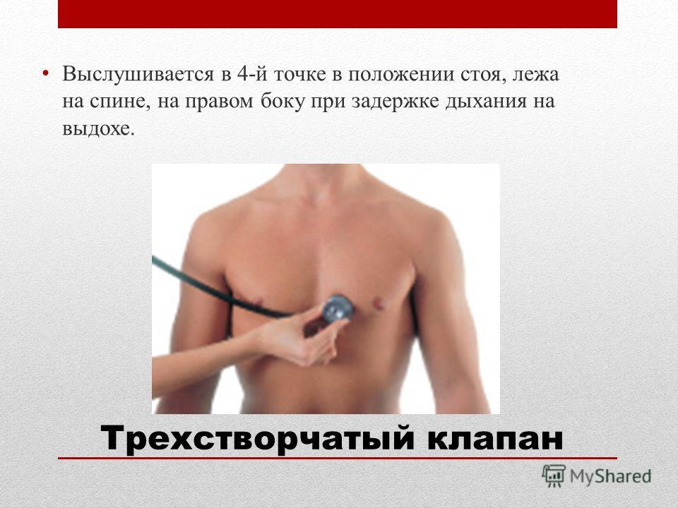 Выслушивается в 4-й точке в положении стоя, лежа на спине, на правом боку при задержке дыхания на выдохе. Трехстворчатый клапан