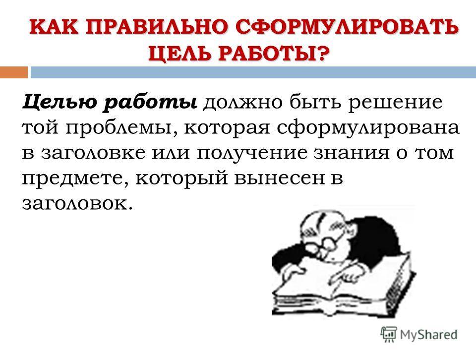 КАК ПРАВИЛЬНО СФОРМУЛИРОВАТЬ ЦЕЛЬ РАБОТЫ? КАК ПРАВИЛЬНО СФОРМУЛИРОВАТЬ ЦЕЛЬ РАБОТЫ? Целью работы должно быть решение той проблемы, которая сформулирована в заголовке или получение знания о том предмете, который вынесен в заголовок.
