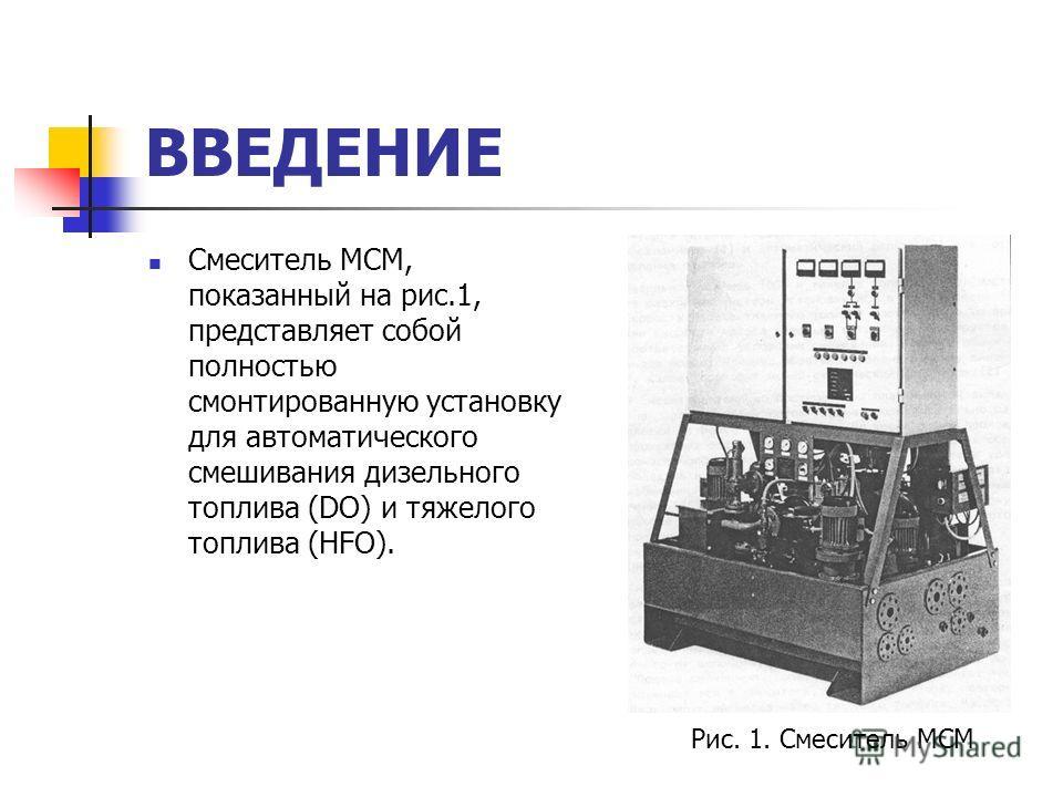 ВВЕДЕНИЕ Смеситель МСМ, показанный на рис.1, представляет собой полностью смонтированную установку для автоматического смешивания дизельного топлива (DO) и тяжелого топлива (HFO). Рис. 1. Смеситель МСМ