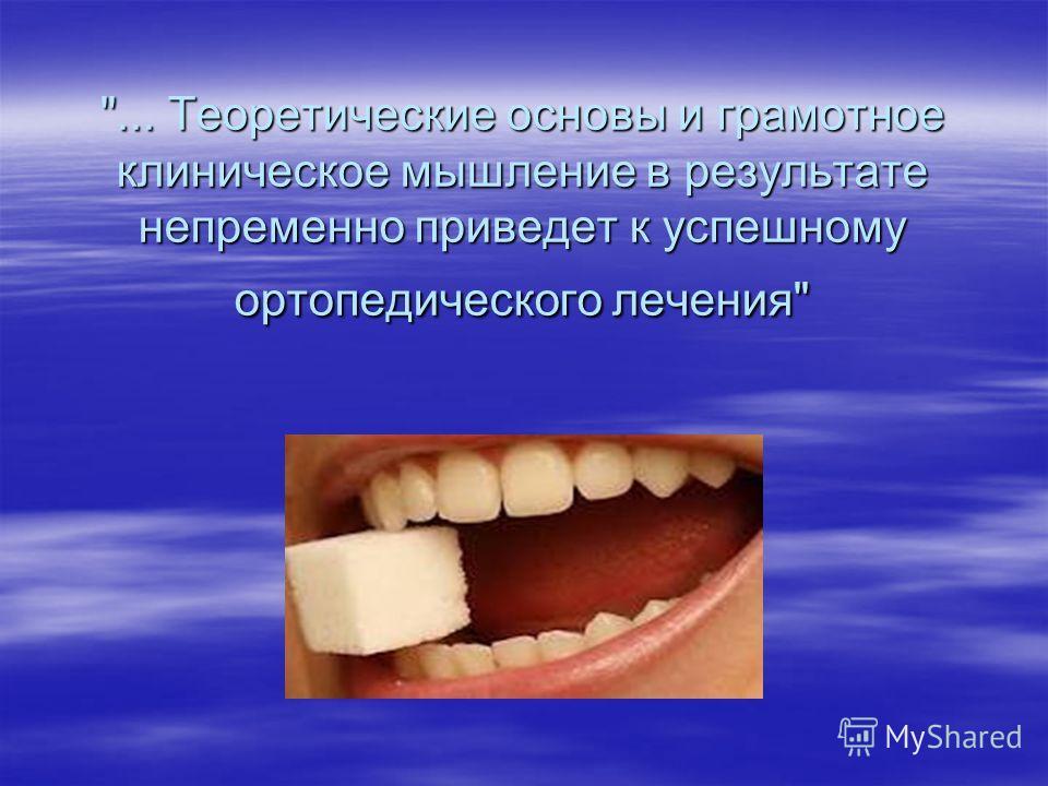 ... Теоретические основы и грамотное клиническое мышление в результате непременно приведет к успешному ортопедического лечения