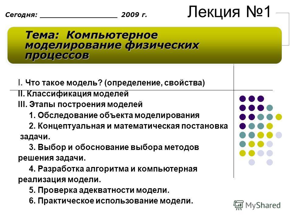 Лекция 1 Тема: Компьютерное моделирование физических процессов Сегодня: _________________ 2009 г. I. Что такое модель? (определение, свойства) II. Классификация моделей III. Этапы построения моделей 1. Обследование объекта моделирования 2. Концептуал