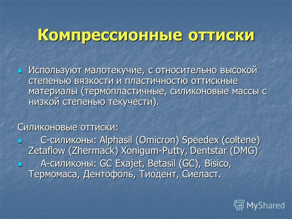 Компрессионные оттиски Используют малотекучие, с относительно высокой степенью вязкости и пластичностю оттискные материалы (термопластичные, силиконовые массы с низкой степенью текучести). Используют малотекучие, с относительно высокой степенью вязко