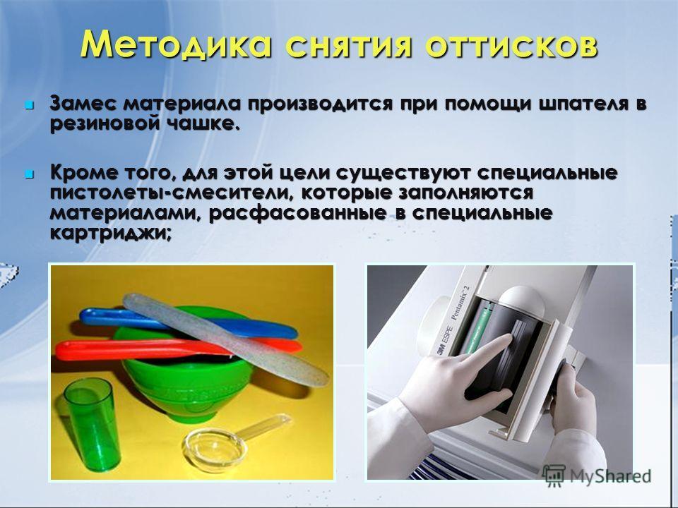 Методика снятия оттисков Замес материала производится при помощи шпателя в резиновой чашке. Замес материала производится при помощи шпателя в резиновой чашке. Кроме того, для этой цели существуют специальные пистолеты-смесители, которые заполняются м