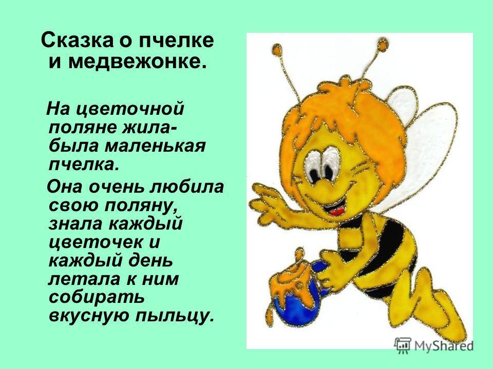 Сказка о пчелке и медвежонке. На цветочной поляне жила- была маленькая пчелка. Она очень любила свою поляну, знала каждый цветочек и каждый день летала к ним собирать вкусную пыльцу.