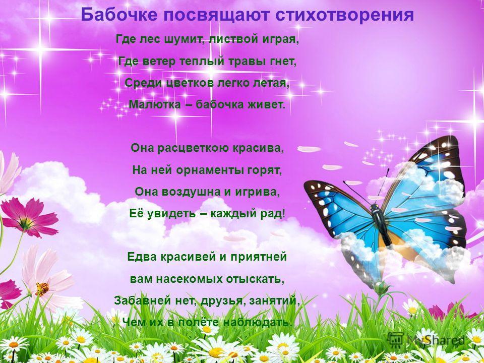 Бабочке посвящают стихотворения Где лес шумит, листвой играя, Где ветер теплый травы гнет, Среди цветков легко летая, Малютка – бабочка живет. Она расцветкою красива, На ней орнаменты горят, Она воздушна и игрива, Её увидеть – каждый рад! Едва красив