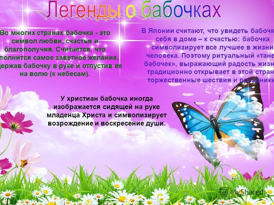 Во многих странах бабочка - это символ любви, счастья и благополучия. Считается, что исполнится самое заветное желание, подержав бабочку в руке и отпустив ее на волю (к небесам). В Японии считают, что увидеть бабочку у себя в доме – к счастью: бабочк