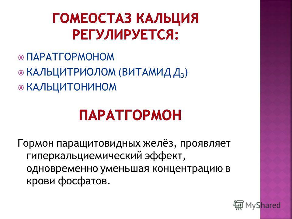 ПАРАТГОРМОНОМ КАЛЬЦИТРИОЛОМ (ВИТАМИД Д 3 ) КАЛЬЦИТОНИНОМ Гормон паращитовидных желёз, проявляет гиперкальциемический эффект, одновременно уменьшая концентрацию в крови фосфатов.
