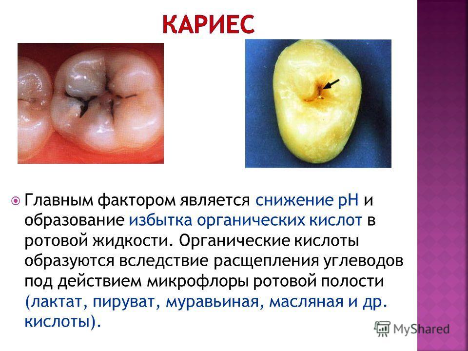 Главным фактором является снижение рН и образование избытка органических кислот в ротовой жидкости. Органические кислоты образуются вследствие расщепления углеводов под действием микрофлоры ротовой полости (лактат, пируват, муравьиная, масляная и др.