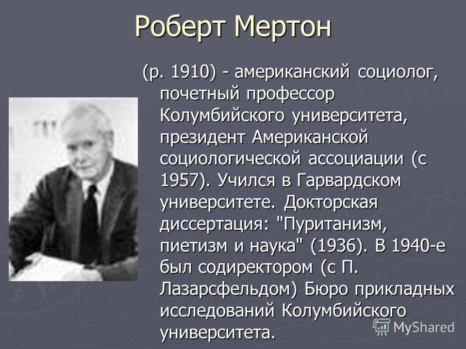 Роберт Мертон (р. 1910) - американский социолог, почетный профессор Колумбийского университета, президент Американской социологической ассоциации (с 1957). Учился в Гарвардском университете. Докторская диссертация: