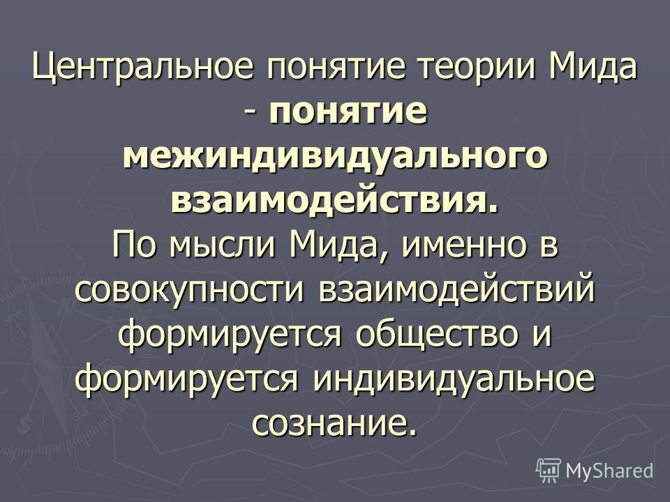 Центральное понятие теории Мида - понятие межиндивидуального взаимодействия. По мысли Мида, именно в совокупности взаимодействий формируется общество и формируется индивидуальное сознание.