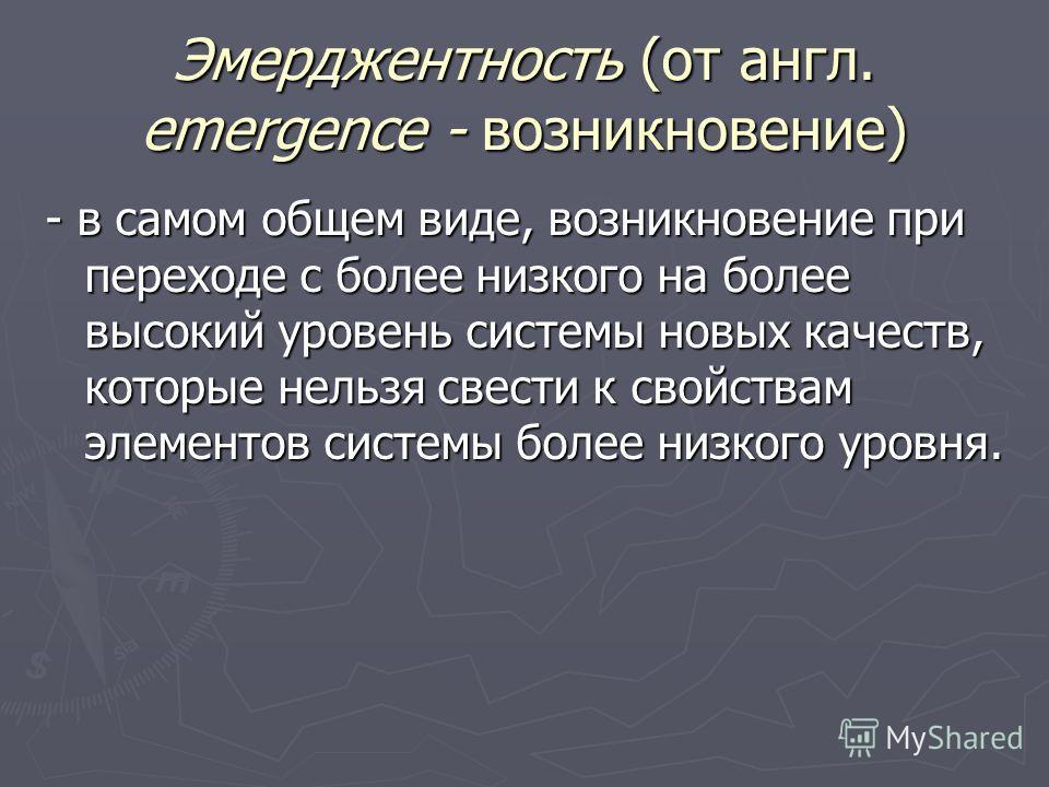 Эмерджентность (от англ. emergence - возникновение) - в самом общем виде, возникновение при переходе с более низкого на более высокий уровень системы новых качеств, которые нельзя свести к свойствам элементов системы более низкого уровня.