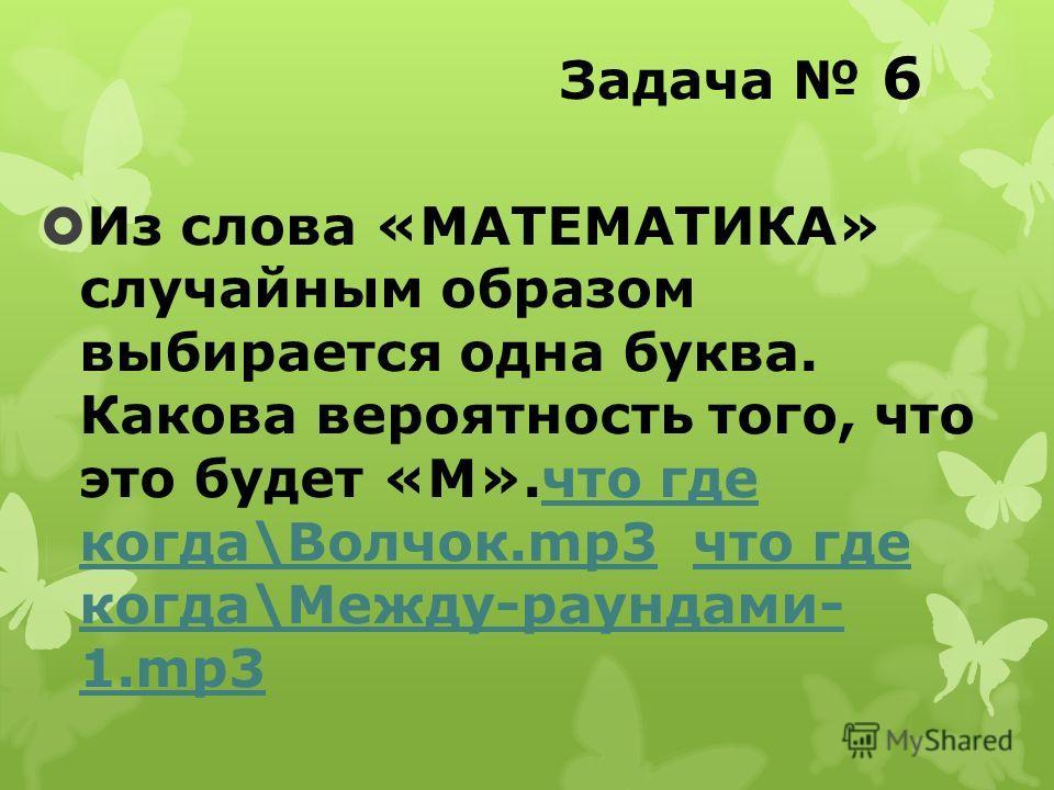 Задача 6 Из слова «МАТЕМАТИКА» случайным образом выбирается одна буква. Какова вероятность того, что это будет «М».что где когда\Волчок.mp3 что где когда\Между-раундами- 1.mp3что где когда\Волчок.mp3что где когда\Между-раундами- 1.mp3