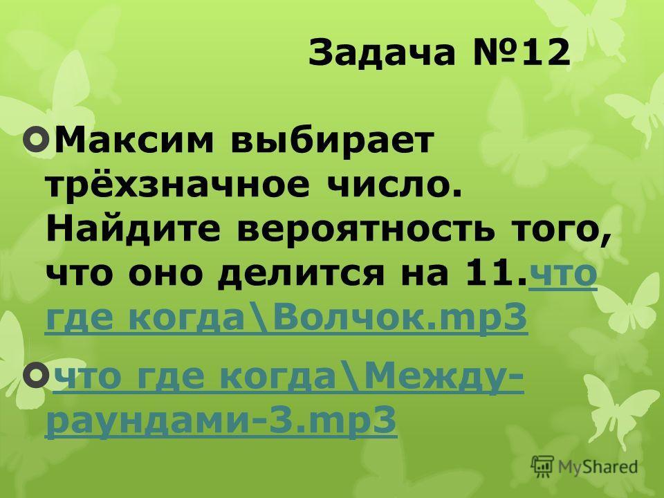 Задача 12 Максим выбирает трёхзначное число. Найдите вероятность того, что оно делится на 11.что где когда\Волчок.mp3что где когда\Волчок.mp3 что где когда\Между- раундами-3.mp3 что где когда\Между- раундами-3.mp3