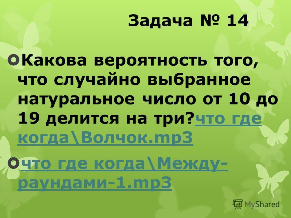 Задача 14 Какова вероятность того, что случайно выбранное натуральное число от 10 до 19 делится на три?что где когда\Волчок.mp3что где когда\Волчок.mp3 что где когда\Между- раундами-1.mp3 что где когда\Между- раундами-1.mp3