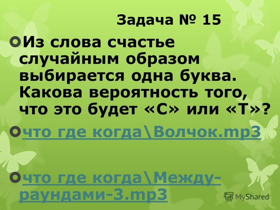 Задача 15 Из слова счастье случайным образом выбирается одна буква. Какова вероятность того, что это будет «С» или «Т»? что где когда\Волчок.mp3 что где когда\Волчок.mp3 что где когда\Между- раундами-3.mp3 что где когда\Между- раундами-3.mp3
