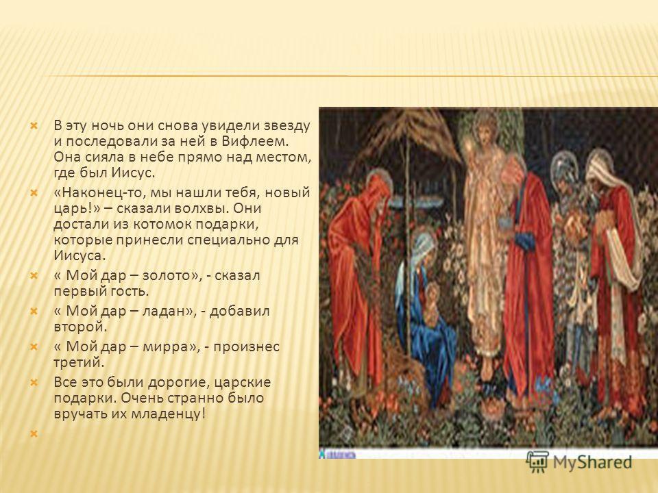 В эту ночь они снова увидели звезду и последовали за ней в Вифлеем. Она сияла в небе прямо над местом, где был Иисус. «Наконец-то, мы нашли тебя, новый царь!» – сказали волхвы. Они достали из котомок подарки, которые принесли специально для Иисуса. «