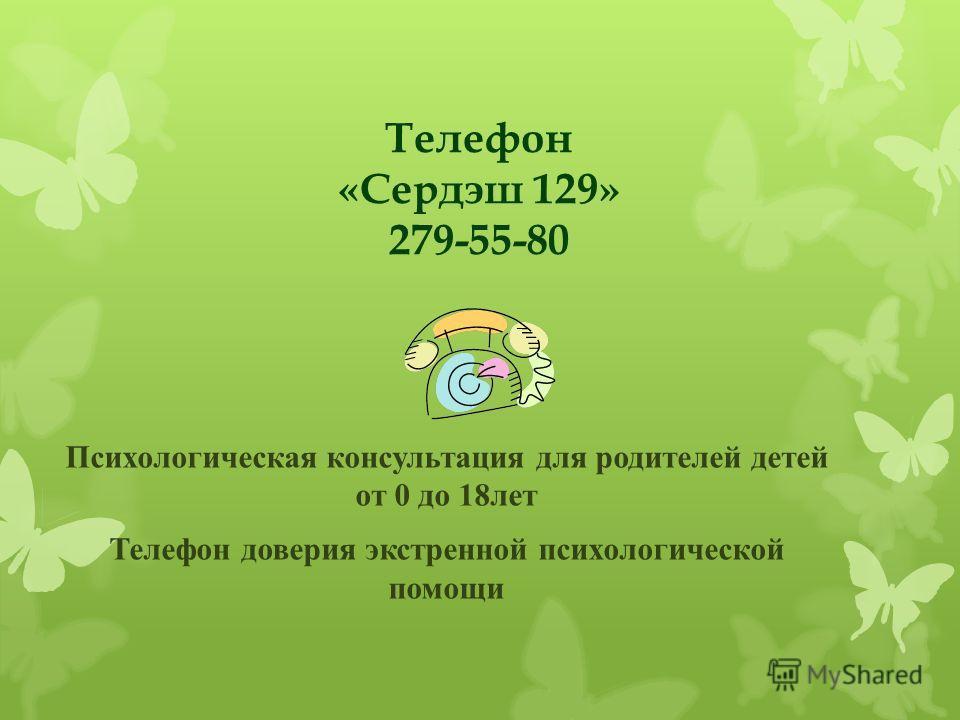 Телефон «Сердэш 129» 279-55-80 Психологическая консультация для родителей детей от 0 до 18лет Телефон доверия экстренной психологической помощи