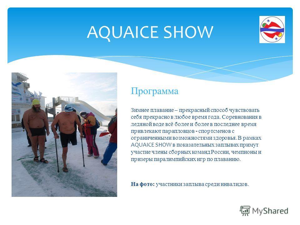 Программа Зимнее плавание – прекрасный способ чувствовать себя прекрасно в любое время года. Соревнования в ледяной воде всё более и более в последнее время привлекают парапловцов - спортсменов с ограниченными возможностями здоровья. В рамках AQUAICE