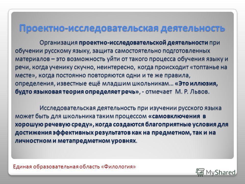 Проектно-исследовательская деятельность Организация проектно-исследовательской деятельности при обучении русскому языку, защита самостоятельно подготовленных материалов – это возможность уйти от такого процесса обучения языку и речи, когда ученику ск