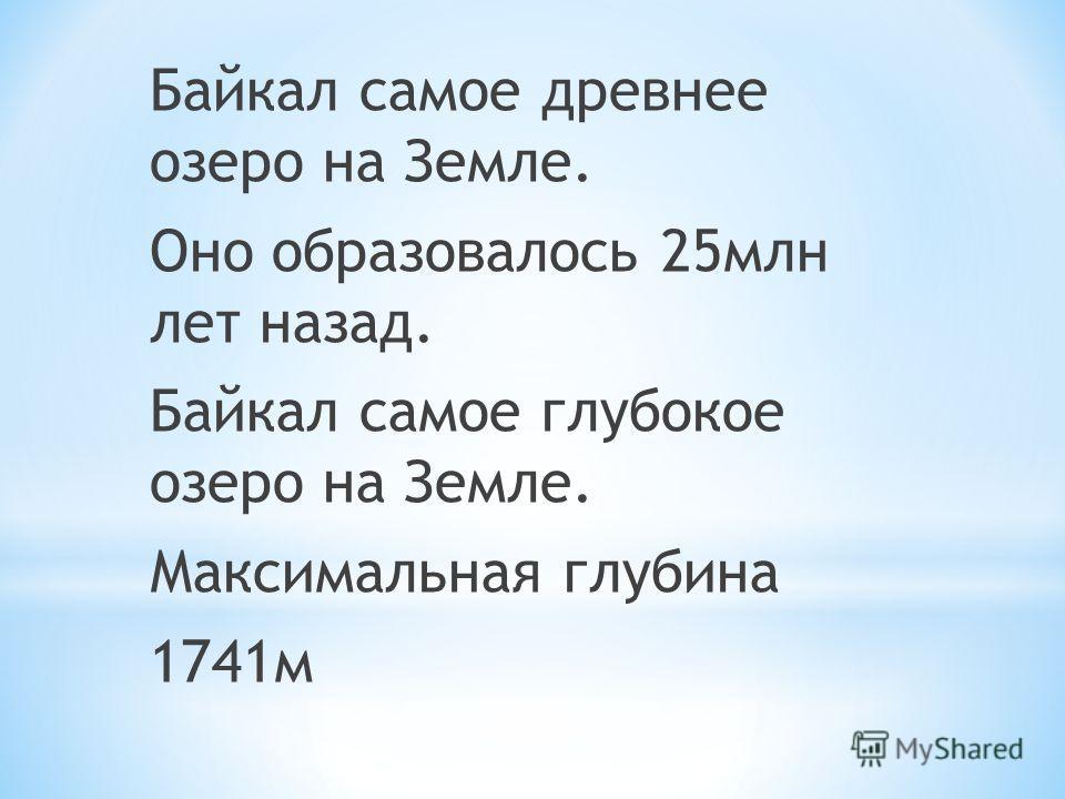 Байкал самое древнее озеро на Земле. Оно образовалось 25млн лет назад. Байкал самое глубокое озеро на Земле. Максимальная глубина 1741м
