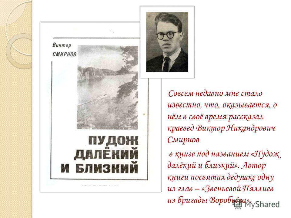 Совсем недавно мне стало известно, что, оказывается, о нём в своё время рассказал краевед Виктор Никандрович Смирнов в книге под названием «Пудож далёкий и близкий». Автор книги посвятил дедушке одну из глав – «Звеньевой Пяллиев из бригады Воробьёва»
