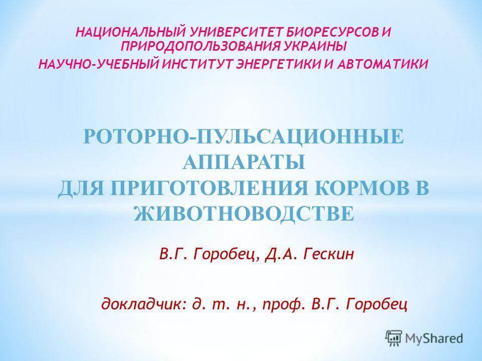 В.Г. Горобец, Д.А. Гескин докладчик: д. т. н., проф. В.Г. Горобец НАЦИОНАЛЬНЫЙ УНИВЕРСИТЕТ БИОРЕСУРСОВ И ПРИРОДОПОЛЬЗОВАНИЯ УКРАИНЫ НАУЧНО-УЧЕБНЫЙ ИНСТИТУТ ЭНЕРГЕТИКИ И АВТОМАТИКИ РОТОРНО-ПУЛЬСАЦИОННЫЕ АППАРАТЫ ДЛЯ ПРИГОТОВЛЕНИЯ КОРМОВ В ЖИВОТНОВОДСТ
