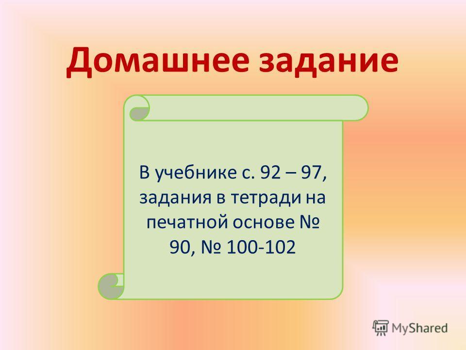 Домашнее задание В учебнике с. 92 – 97, задания в тетради на печатной основе 90, 100-102