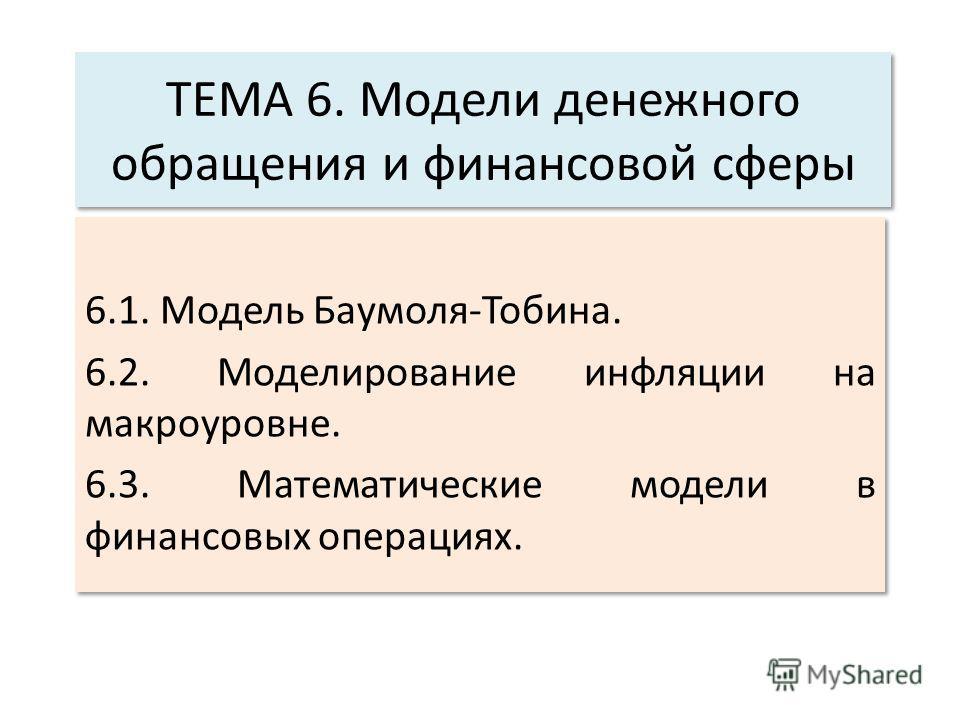 ТЕМА 6. Модели денежного обращения и финансовой сферы 6.1. Модель Баумоля-Тобина. 6.2. Моделирование инфляции на макроуровне. 6.3. Математические модели в финансовых операциях. 6.1. Модель Баумоля-Тобина. 6.2. Моделирование инфляции на макроуровне. 6