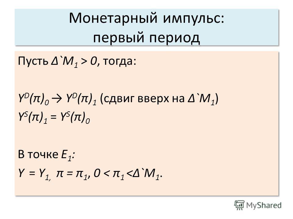 Монетарный импульс: первый период Пусть `M 1 > 0, тогда: Y D (π) 0 Y D (π) 1 (сдвиг вверх на `M 1 ) Y S (π) 1 = Y S (π) 0 В точке Е 1 : Y = Y 1, π = π 1, 0 < π 1  0, тогда: Y D (π) 0 Y D (π) 1 (сдвиг вверх на `M 1 ) Y S (π) 1 = Y S (π) 0 В точке Е 1
