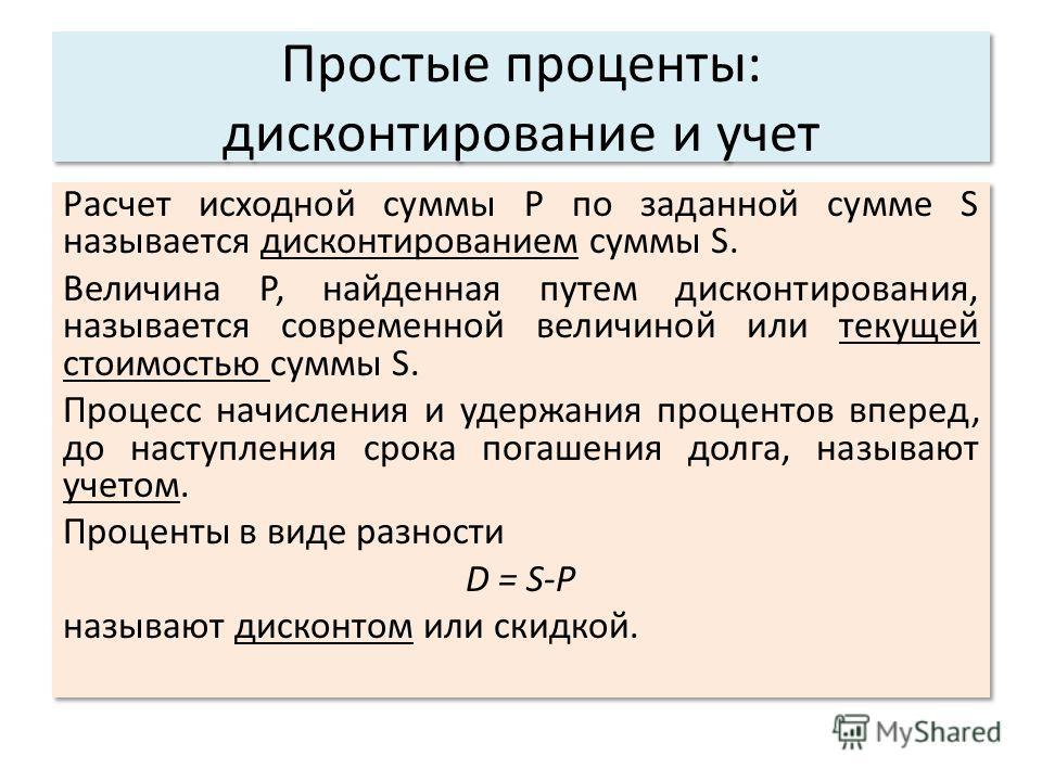 Простые проценты: дисконтирование и учет Расчет исходной суммы Р по заданной сумме S называется дисконтированием суммы S. Величина P, найденная путем дисконтирования, называется современной величиной или текущей стоимостью суммы S. Процесс начисления