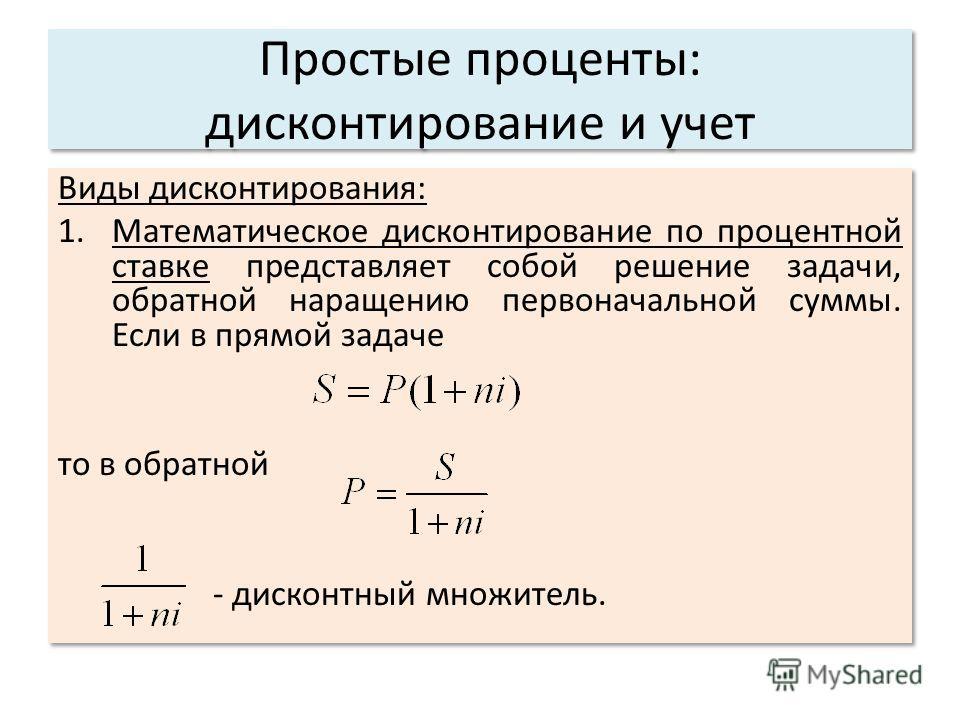 Простые проценты: дисконтирование и учет Виды дисконтирования: 1.Математическое дисконтирование по процентной ставке представляет собой решение задачи, обратной наращению первоначальной суммы. Если в прямой задаче то в обратной - дисконтный множитель