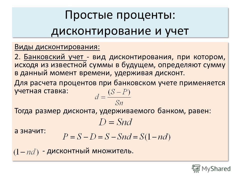 Простые проценты: дисконтирование и учет Виды дисконтирования: 2. Банковский учет - вид дисконтирования, при котором, исходя из известной суммы в будущем, определяют сумму в данный момент времени, удерживая дисконт. Для расчета процентов при банковск