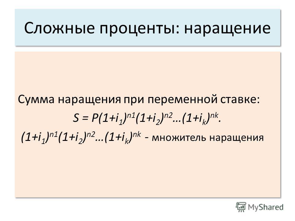 Сложные проценты: наращение Сумма наращения при переменной ставке: S = P(1+i 1 ) n1 (1+i 2 ) n2 …(1+i k ) nk. (1+i 1 ) n1 (1+i 2 ) n2 …(1+i k ) nk - множитель наращения Сумма наращения при переменной ставке: S = P(1+i 1 ) n1 (1+i 2 ) n2 …(1+i k ) nk.