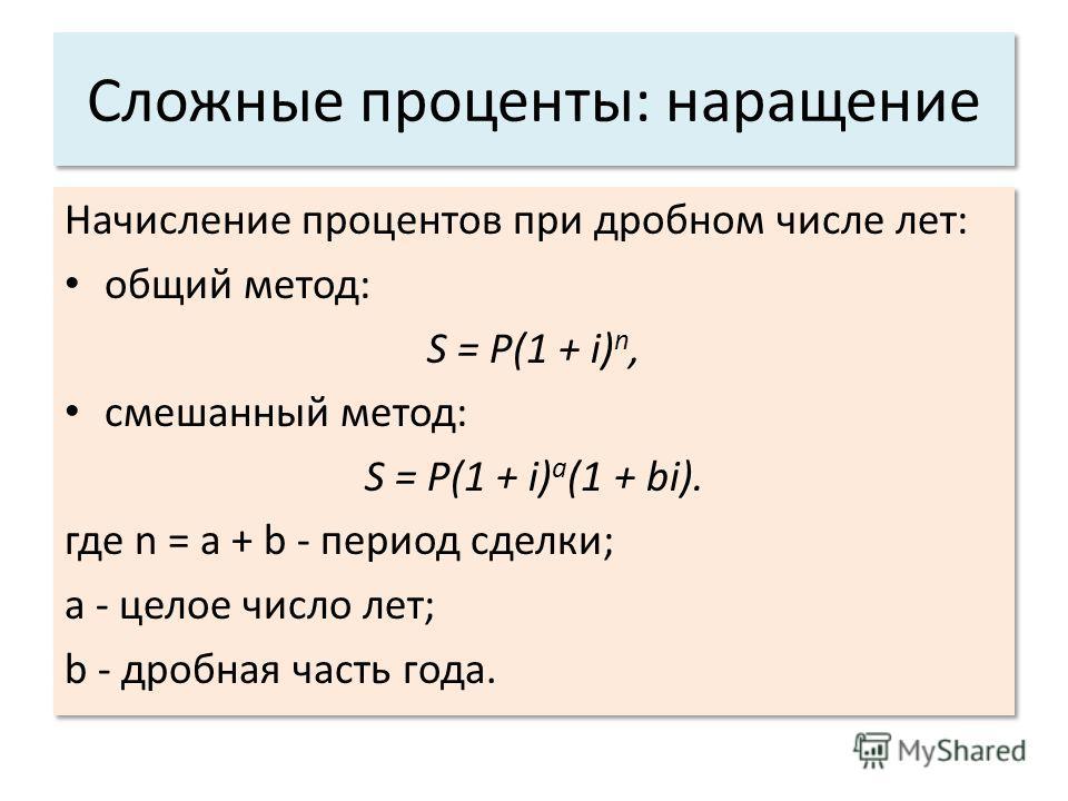 Сложные проценты: наращение Начисление процентов при дробном числе лет: общий метод: S = P(1 + i) n, смешанный метод: S = P(1 + i) a (1 + bi). где n = a + b - период сделки; a - целое число лет; b - дробная часть года. Начисление процентов при дробно
