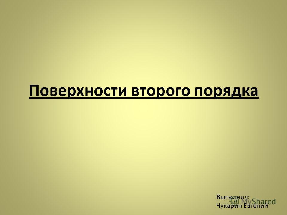 Поверхности второго порядка Выполнил: Чукарин Евгений
