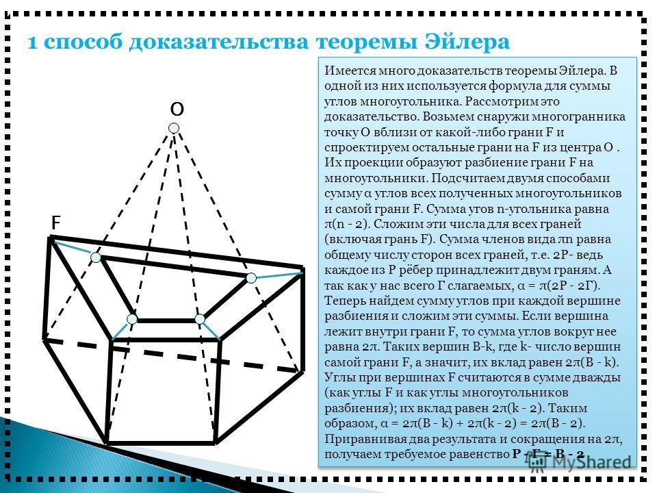 1 способ доказательства теоремы Эйлера Имеется много доказательств теоремы Эйлера. В одной из них используется формула для суммы углов многоугольника. Рассмотрим это доказательство. Возьмем снаружи многогранника точку О вблизи от какой-либо грани F и