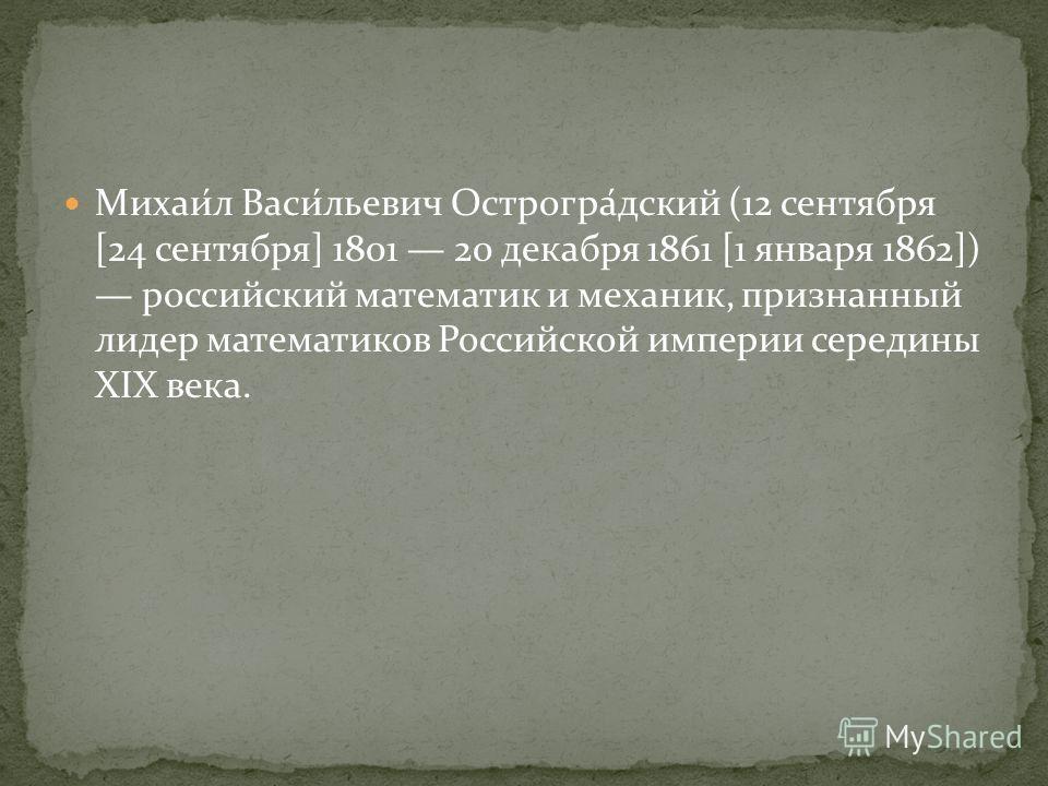 Михаи́л Васи́льевич Острогра́дский (12 сентября [24 сентября] 1801 20 декабря 1861 [1 января 1862]) российский математик и механик, признанный лидер математиков Российской империи середины XIX века.