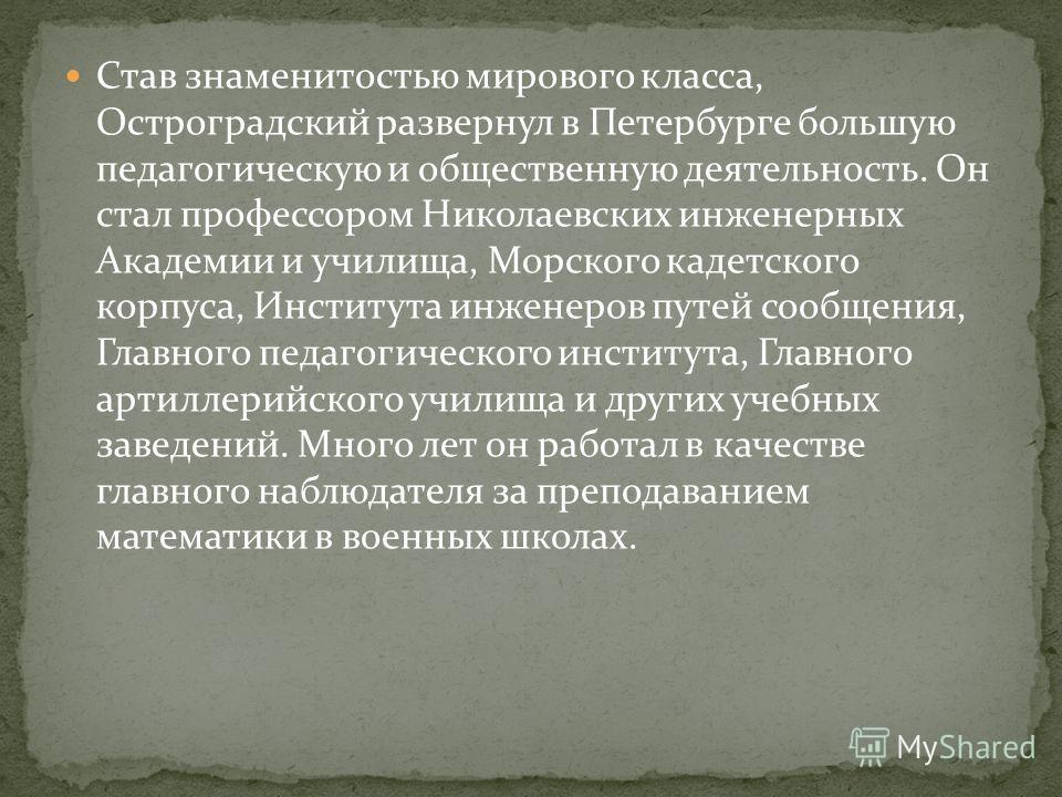 Став знаменитостью мирового класса, Остроградский развернул в Петербурге большую педагогическую и общественную деятельность. Он стал профессором Николаевских инженерных Академии и училища, Морского кадетского корпуса, Института инженеров путей сообще
