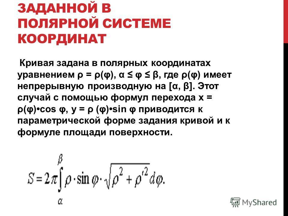 ПЛОЩАДЬ ПОВЕРХНОСТИ, ПОЛУЧАЕМОЙ ВРАЩЕНИЕМ КРИВОЙ, ЗАДАННОЙ В ПОЛЯРНОЙ СИСТЕМЕ КООРДИНАТ Кривая задана в полярных координатах уравнением ρ = ρ(φ), α φ β, где ρ(φ) имеет непрерывную производную на [α, β]. Этот случай с помощью формул перехода х = ρ(φ)c