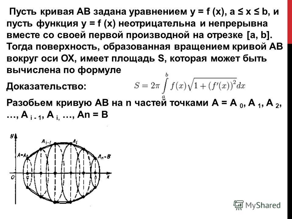 Пусть кривая АВ задана уравнением y = f (x), а х b, и пусть функция y = f (x) неотрицательна и непрерывна вместе со своей первой производной на отрезке [а, b]. Тогда поверхность, образованная вращением кривой АВ вокруг оси ОХ, имеет площадь S, котора