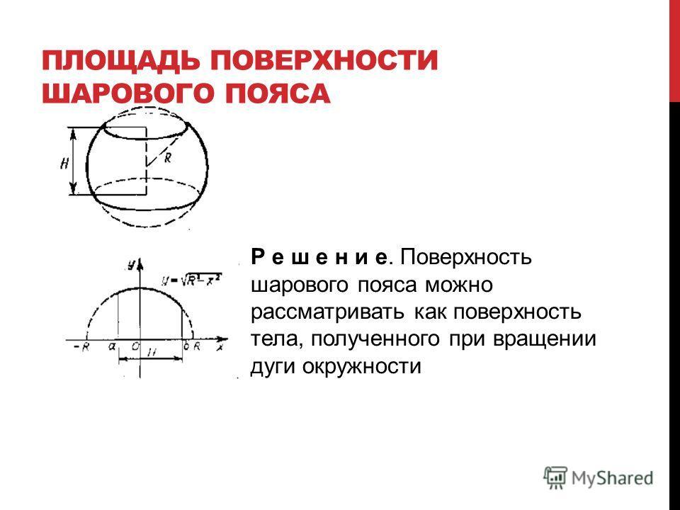 ПЛОЩАДЬ ПОВЕРХНОСТИ ШАРОВОГО ПОЯСА Р е ш е н и е. Поверхность шарового пояса можно рассматривать как поверхность тела, полученного при вращении дуги окружности