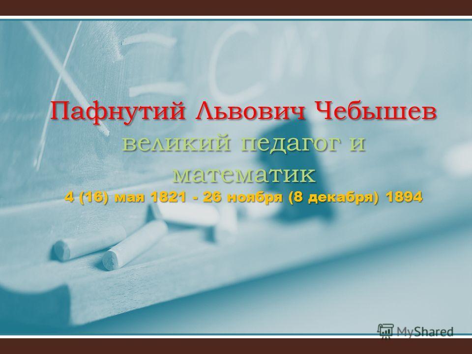 Пафнутий Львович Чебышев великий педагог и математик 4 (16) мая 1821 - 26 ноября (8 декабря) 1894