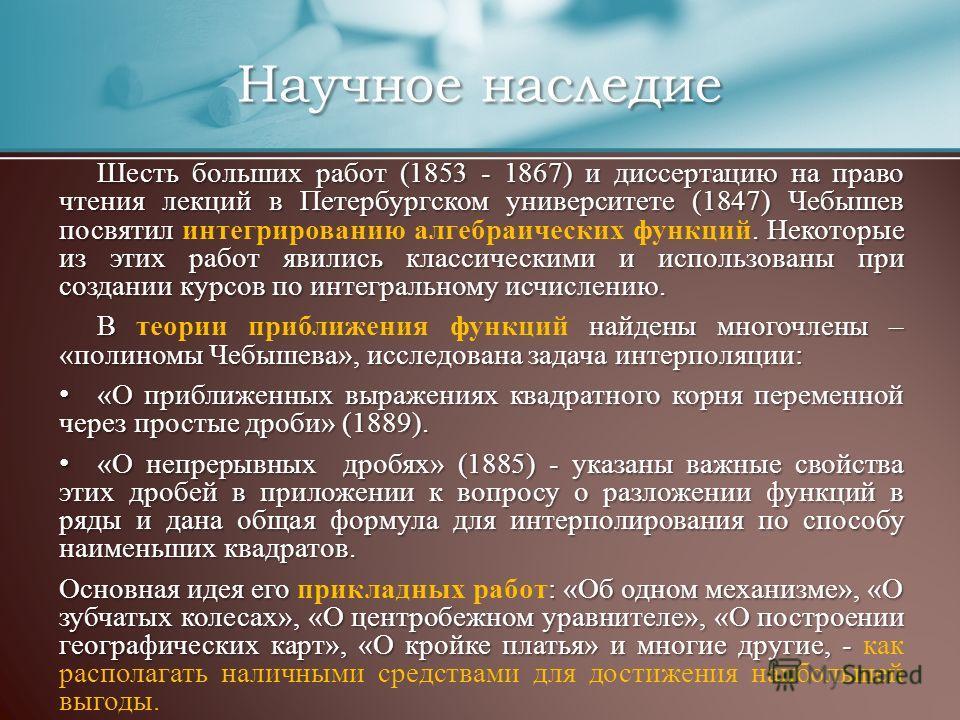 Шесть больших работ (1853 - 1867) и диссертацию на право чтения лекций в Петербургском университете (1847) Чебышев посвятил. Некоторые из этих работ явились классическими и использованы при создании курсов по интегральному исчислению. Шесть больших р